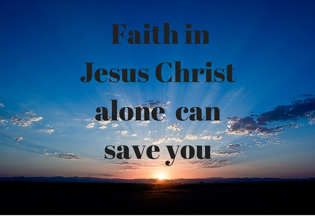Faith in the Lord Jesus Christ alone can save you